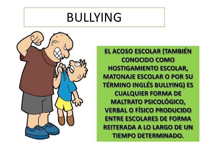 BULLYING<br />EL ACOSO ESCOLAR (TAMBIÉN CONOCIDO COMO HOSTIGAMIENTO ESCOLAR, MATONAJE ESCOLAR O POR SU TÉRMINO INGLÉS BULL...