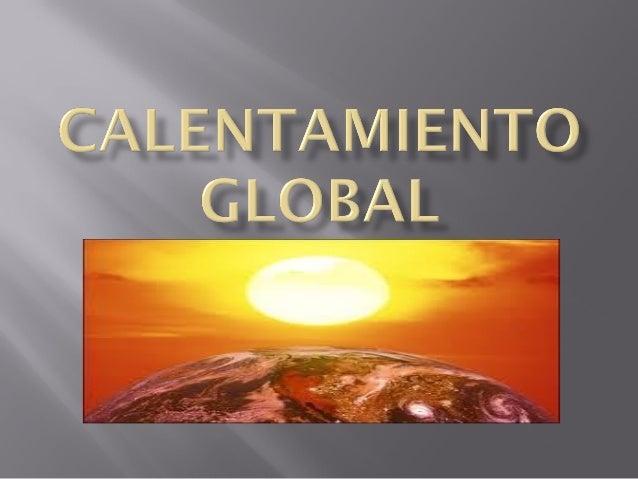  Es el aumento de las temperaturas en laatmósfera y los océanos de los últimosaños, es un tema verdaderamentepreocupante ...