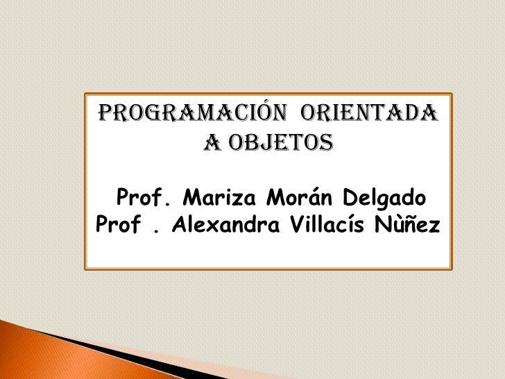 Programación  Orientada a objetos<br />Prof. Mariza Morán Delgado<br />Prof . Alexandra VillacísNùñez<br />