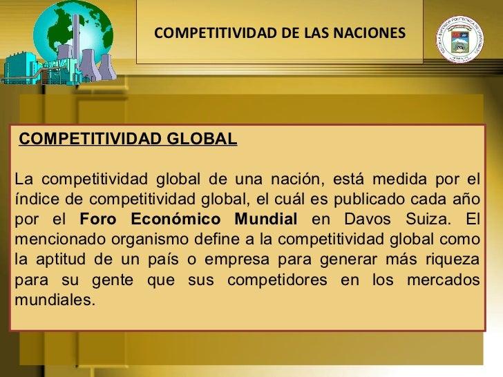 COMPETITIVIDAD GLOBAL  La competitividad global de una nación, está medida por el índice de competitividad global, el c...