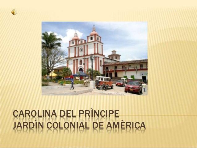 CAROLINA DEL PRÌNCIPEJARDÌN COLONIAL DE AMÈRICA