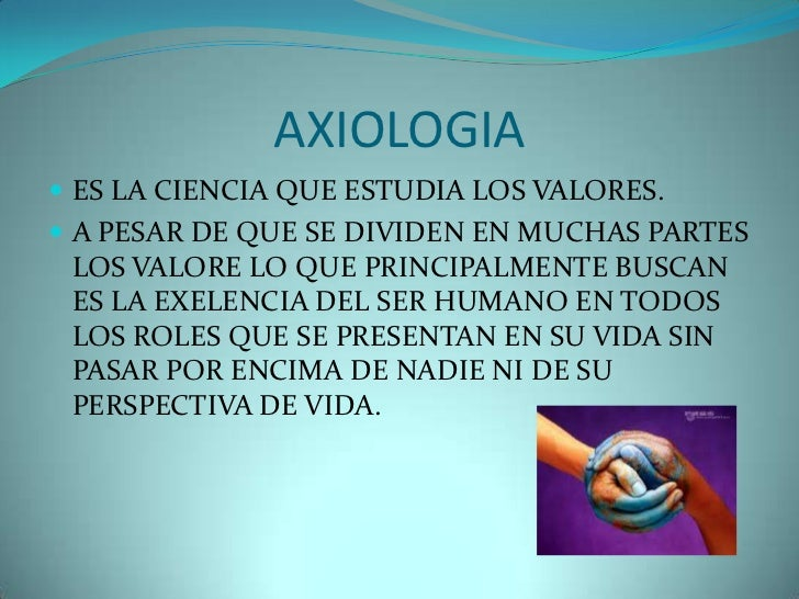 AXIOLOGIA ES LA CIENCIA QUE ESTUDIA LOS VALORES. A PESAR DE QUE SE DIVIDEN EN MUCHAS PARTES LOS VALORE LO QUE PRINCIPALM...