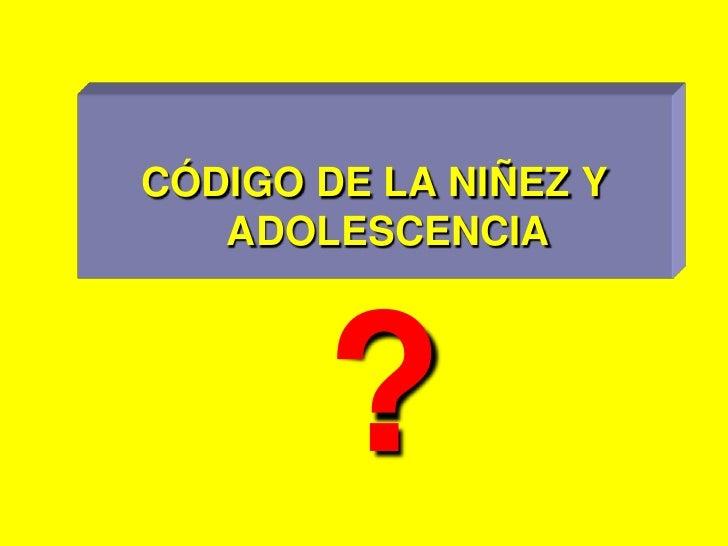 CÓDIGO DE LA NIÑEZ Y ADOLESCENCIA<br />?<br />