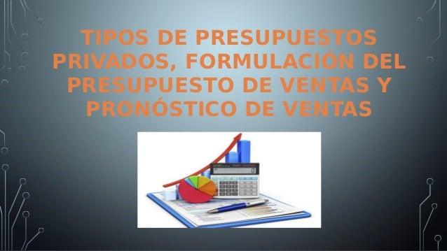 TIPOS DE PRESUPUESTOS PRIVADOS, FORMULACIÓN DEL PRESUPUESTO DE VENTAS Y PRONÓSTICO DE VENTAS