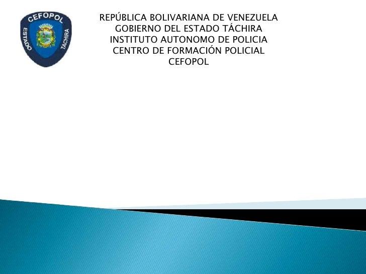 REPÚBLICA BOLIVARIANA DE VENEZUELA   GOBIERNO DEL ESTADO TÁCHIRA  INSTITUTO AUTONOMO DE POLICIA   CENTRO DE FORMACIÓN POLI...