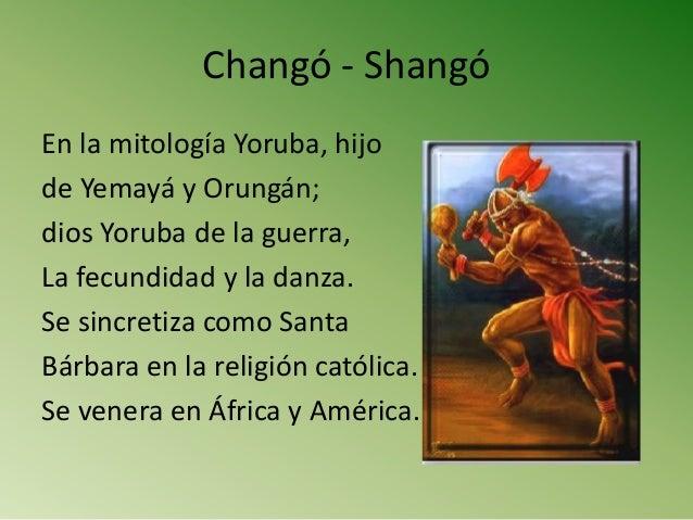 Changó - Shangó En la mitología Yoruba, hijo de Yemayá y Orungán; dios Yoruba de la guerra, La fecundidad y la danza. Se s...