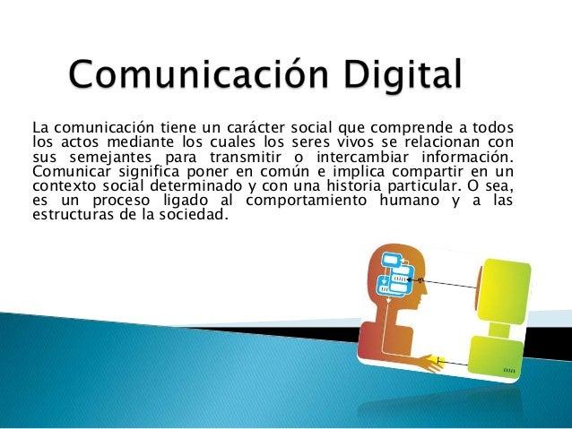 La comunicación tiene un carácter social que comprende a todoslos actos mediante los cuales los seres vivos se relacionan ...