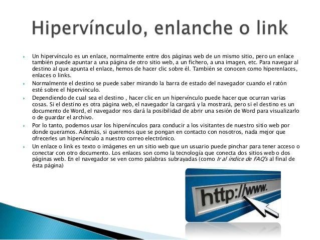  Un hipervínculo es un enlace, normalmente entre dos páginas web de un mismo sitio, pero un enlacetambién puede apuntar a...