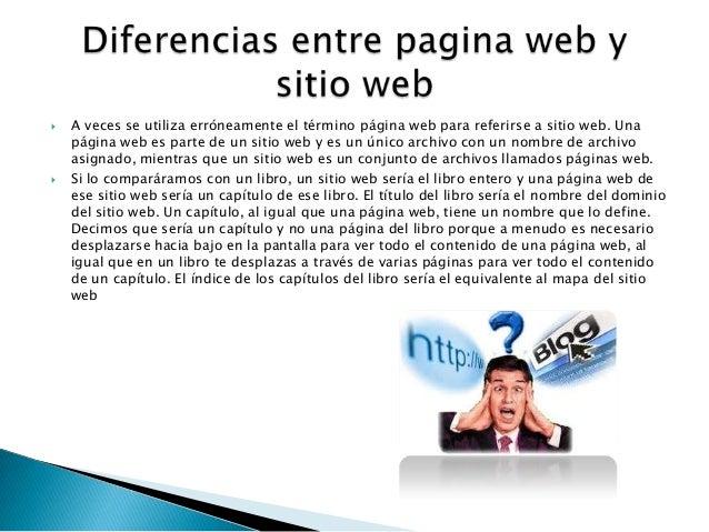  A veces se utiliza erróneamente el término página web para referirse a sitio web. Unapágina web es parte de un sitio web...