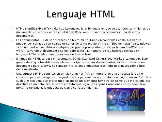  HTML significa HyperText Markup Language. Es el lenguaje en que se escriben los millones dedocumentos que hoy existen en...