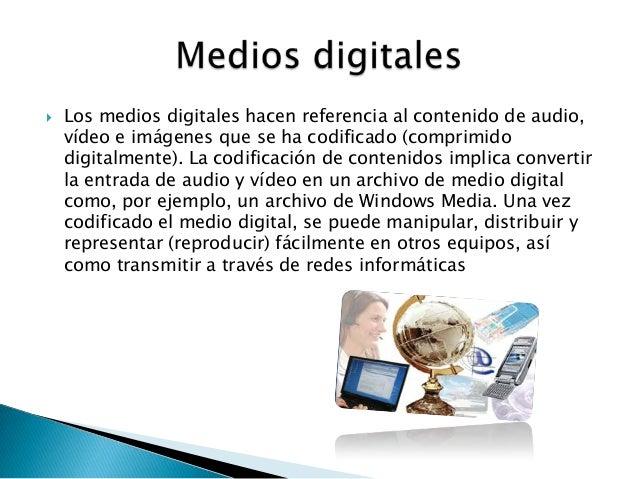  Los medios digitales hacen referencia al contenido de audio,vídeo e imágenes que se ha codificado (comprimidodigitalment...