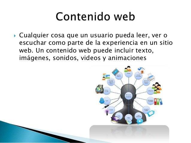  Cualquier cosa que un usuario pueda leer, ver oescuchar como parte de la experiencia en un sitioweb. Un contenido web pu...