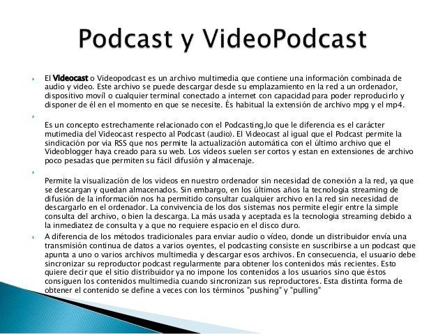  El Videocast o Videopodcast es un archivo multimedia que contiene una información combinada deaudio y video. Este archiv...