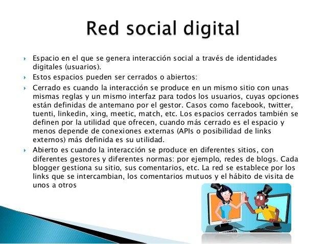  Espacio en el que se genera interacción social a través de identidadesdigitales (usuarios). Estos espacios pueden ser c...