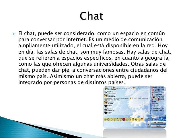  El chat, puede ser considerado, como un espacio en comúnpara conversar por Internet. Es un medio de comunicaciónampliame...