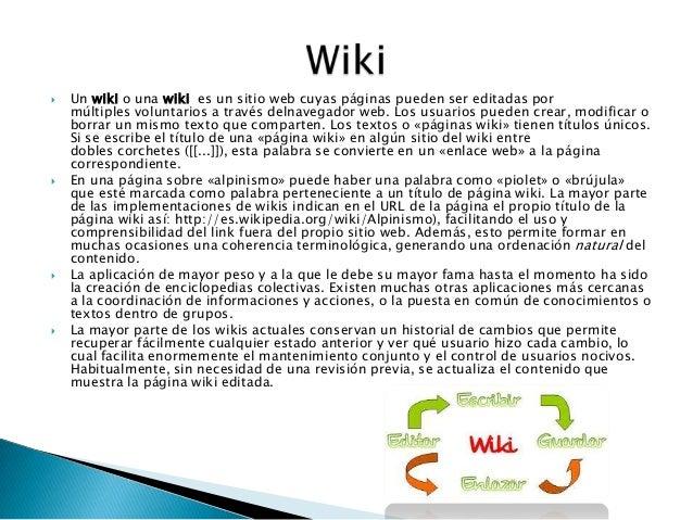  Un wiki o una wiki es un sitio web cuyas páginas pueden ser editadas pormúltiples voluntarios a través delnavegador web....