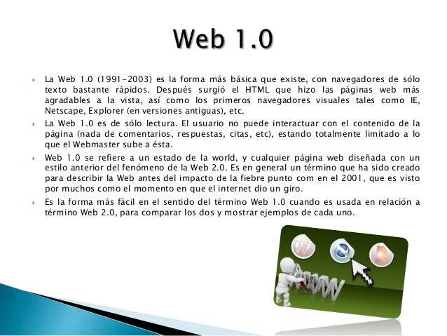  La Web 1.0 (1991-2003) es la forma más básica que existe, con navegadores de sólotexto bastante rápidos. Después surgió ...