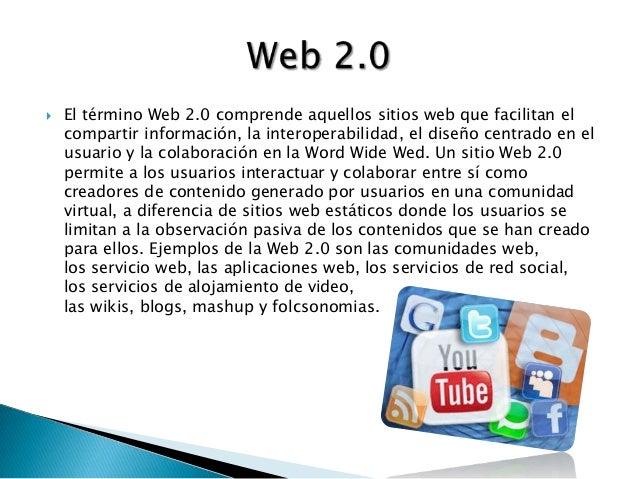  El término Web 2.0 comprende aquellos sitios web que facilitan elcompartir información, la interoperabilidad, el diseño ...