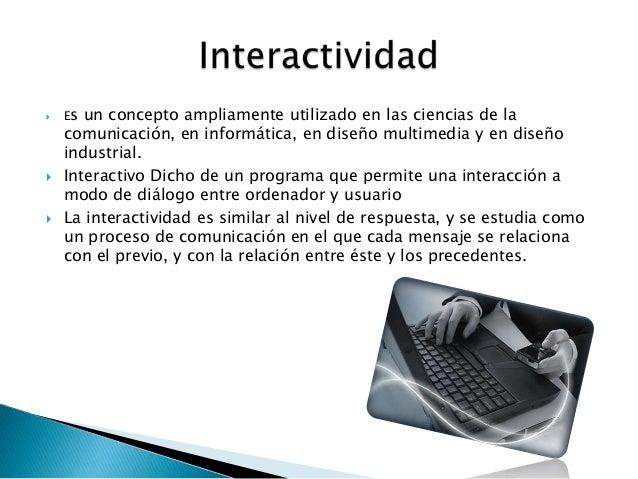  Es un concepto ampliamente utilizado en las ciencias de lacomunicación, en informática, en diseño multimedia y en diseño...
