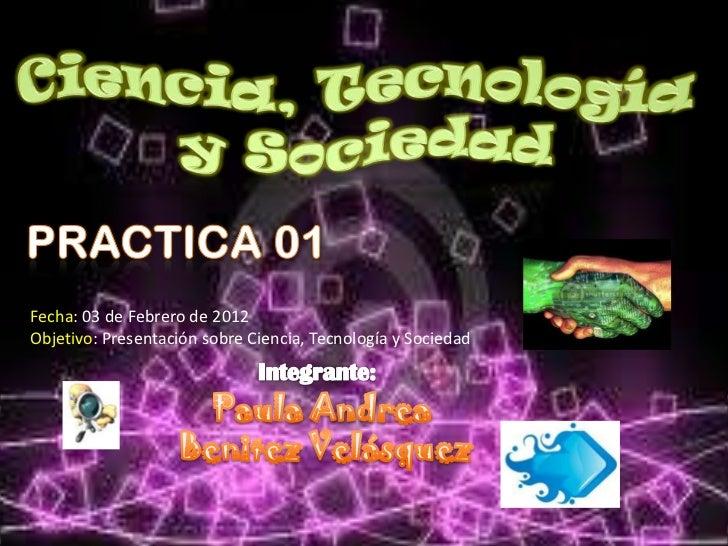 Fecha: 03 de Febrero de 2012Objetivo: Presentación sobre Ciencia, Tecnología y Sociedad