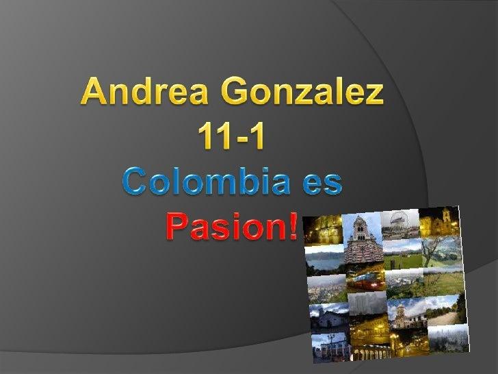Andrea Gonzalez<br />11-1<br />Colombia es<br />Pasion!<br />