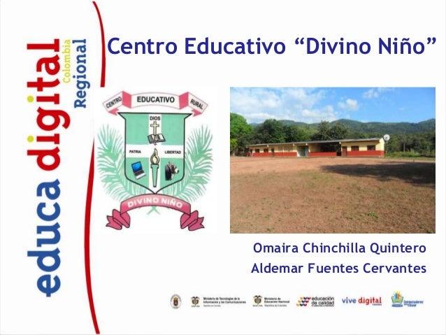 """Centro Educativo """"Divino Niño""""             Omaira Chinchilla Quintero             Aldemar Fuentes Cervantes"""