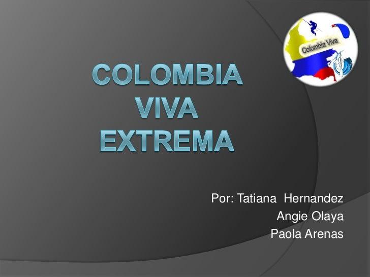 Colombia VivaExtrema<br />Por: Tatiana  Hernandez<br />Angie Olaya<br />Paola Arenas<br />
