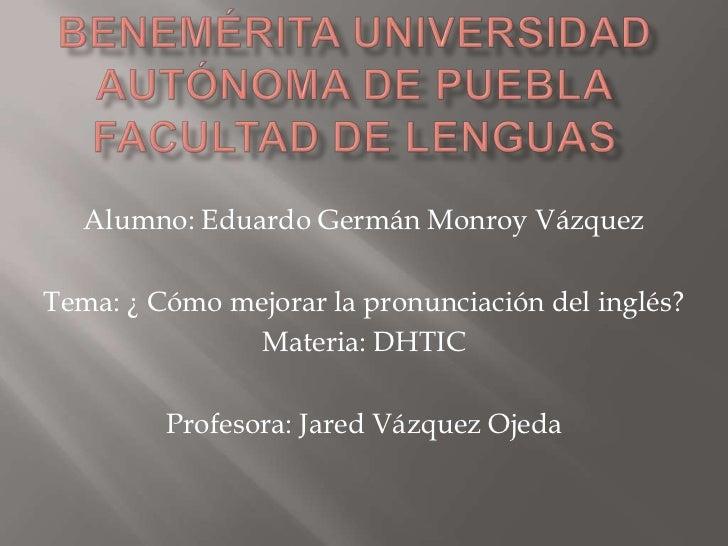 Alumno: Eduardo Germán Monroy VázquezTema: ¿ Cómo mejorar la pronunciación del inglés?               Materia: DHTIC       ...