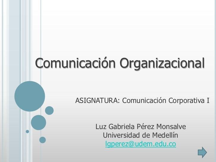 Comunicación Organizacional      ASIGNATURA: Comunicación Corporativa I           Luz Gabriela Pérez Monsalve             ...