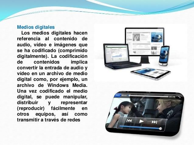Medios digitalesLos medios digitales hacenreferencia al contenido deaudio, vídeo e imágenes quese ha codificado (comprimid...