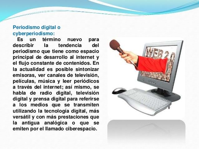 Periodismo digital ocyberperiodismo:Es un término nuevo paradescribir la tendencia delperiodismo que tiene como espaciopri...