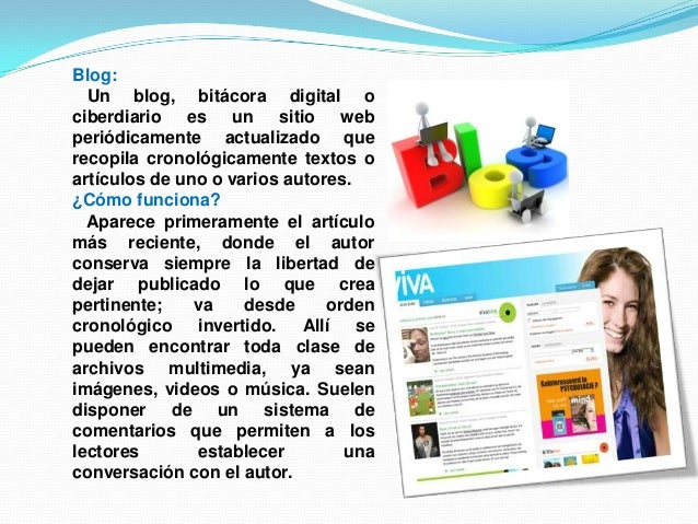 Blog:Un blog, bitácora digital ociberdiario es un sitio webperiódicamente actualizado querecopila cronológicamente textos ...