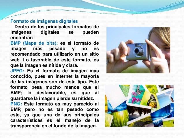 Formato de imágenes digitalesDentro de los principales formatos deimágenes digitales se puedenencontrar:BMP (Mapa de bits)...