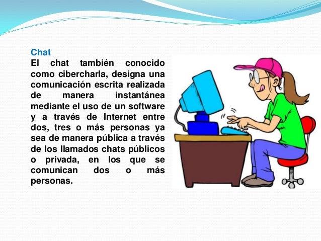 ChatEl chat también conocidocomo cibercharla, designa unacomunicación escrita realizadade manera instantáneamediante el us...