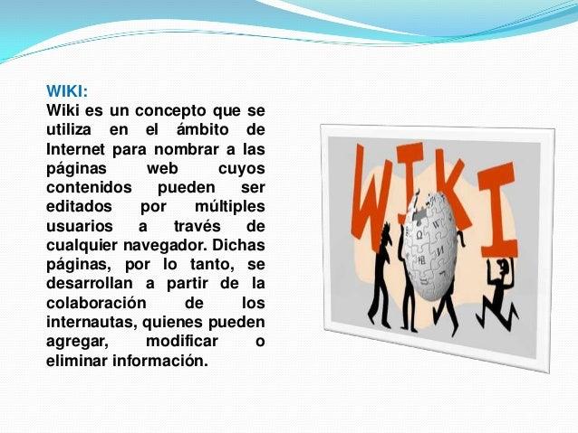 WIKI:Wiki es un concepto que seutiliza en el ámbito deInternet para nombrar a laspáginas web cuyoscontenidos pueden seredi...