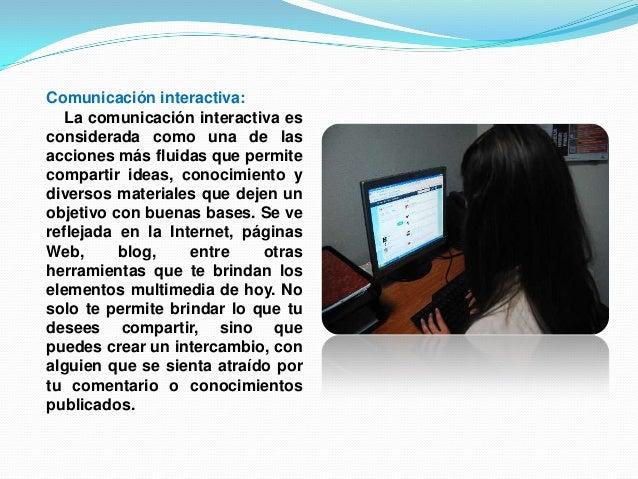 Comunicación interactiva:La comunicación interactiva esconsiderada como una de lasacciones más fluidas que permitecomparti...