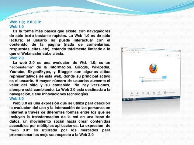 Web 1.0; 2.0; 3.0:Web 1.0Es la forma más básica que existe, con navegadoresde sólo texto bastante rápidos. La Web 1.0 es d...