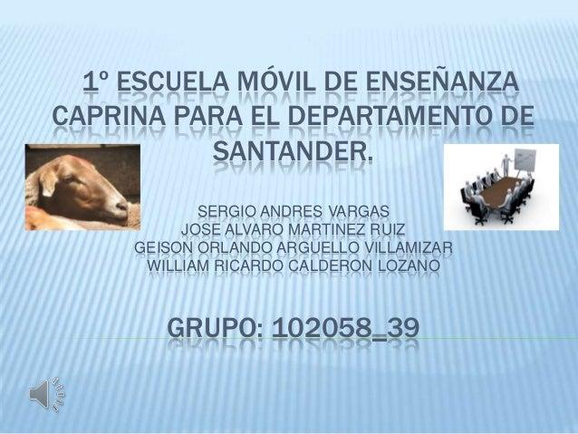 1º ESCUELA MÓVIL DE ENSEÑANZACAPRINA PARA EL DEPARTAMENTO DE           SANTANDER.            SERGIO ANDRES VARGAS         ...