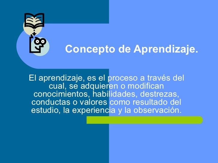 Concepto de Aprendizaje. El aprendizaje, es el proceso a través del cual, se adquieren o modifican conocimientos, habilida...