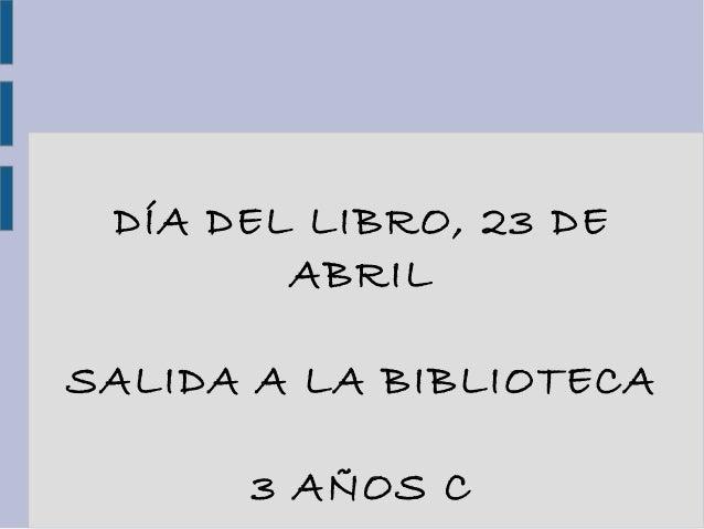 DÍA DEL LIBRO, 23 DEABRILSALIDA A LA BIBLIOTECA3 AÑOS C
