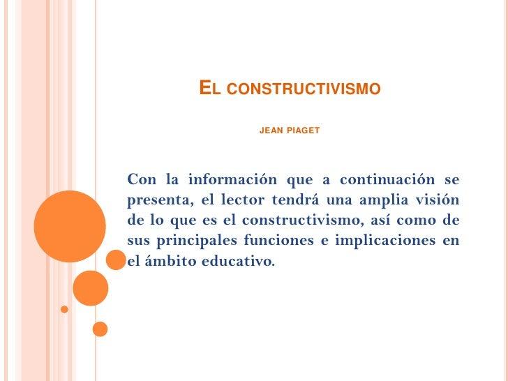 El constructivismojean piaget<br />Con la información que a continuación se presenta, el lector tendrá una amplia visión d...