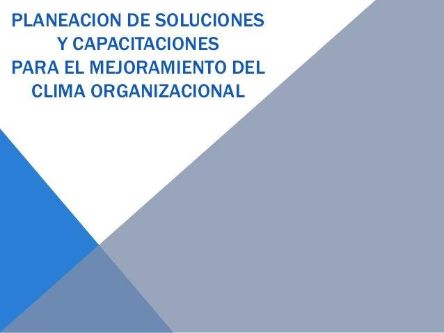 PLANEACION DE SOLUCIONES Y CAPACITACIONES PARA EL MEJORAMIENTO DEL CLIMA ORGANIZACIONAL