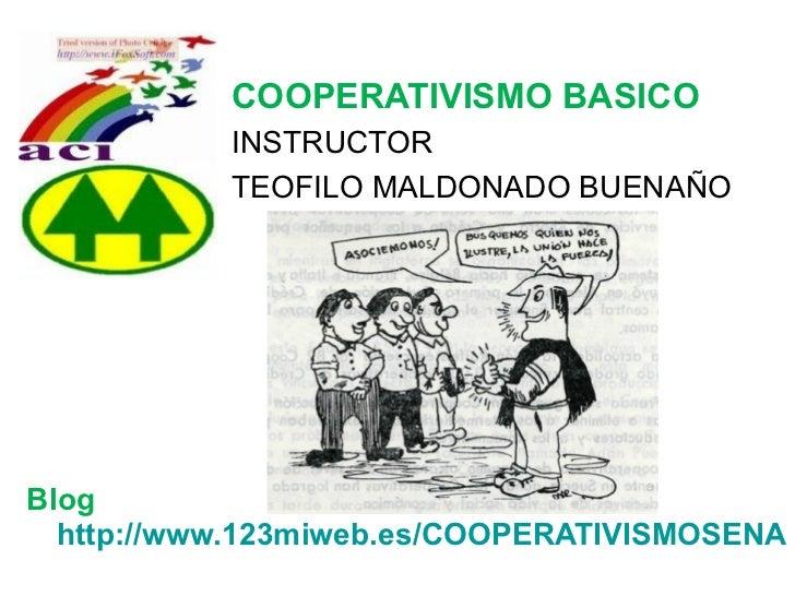 COOPERATIVISMO BASICO           INSTRUCTOR           TEOFILO MALDONADO BUENAÑOBlog  http://www.123miweb.es/COOPERATIVISMOS...