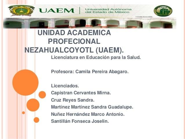 UNIDAD ACADEMICA PROFECIONAL NEZAHUALCOYOTL (UAEM). Licenciatura en Educación para la Salud. Profesora: Camila Pereira Aba...