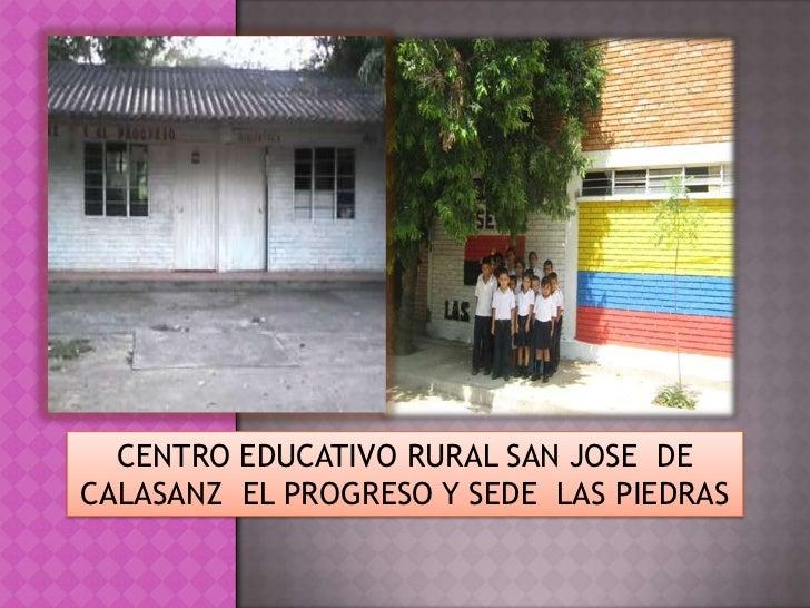 CENTRO EDUCATIVO RURAL SAN JOSE  DE CALASANZ  EL PROGRESO Y SEDE  LAS PIEDRAS<br />