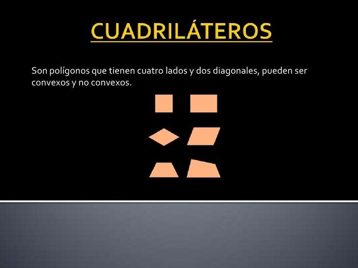 CUADRILÁTEROS<br />Son polígonos que tienen cuatro lados y dos diagonales, pueden ser convexos y no convexos.<br />