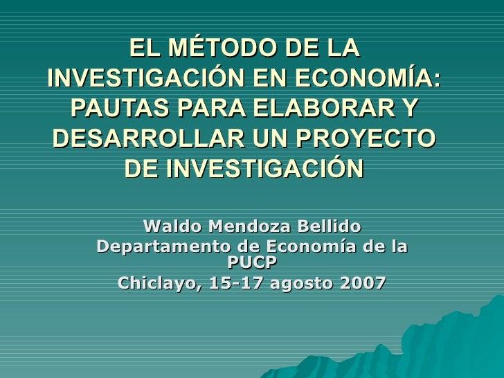 EL MÉTODO DE LA INVESTIGACIÓN EN ECONOMÍA: PAUTAS PARA ELABORAR Y DESARROLLAR UN PROYECTO DE INVESTIGACIÓN Waldo Mendoza B...