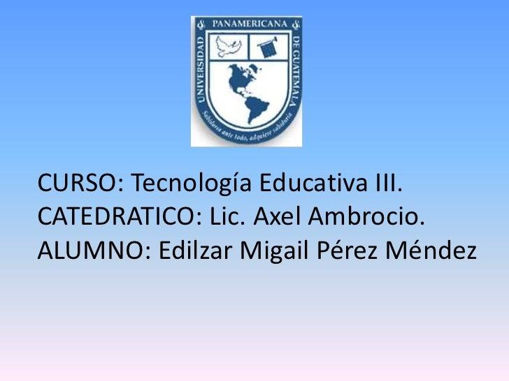 CURSO: Tecnología Educativa III.CATEDRATICO: Lic. Axel Ambrocio.ALUMNO: Edilzar Migail Pérez Méndez