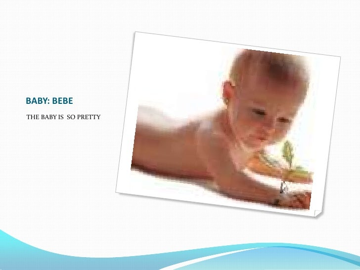 BABY: BEBE<br />THE BABY IS  SO PRETTY<br />
