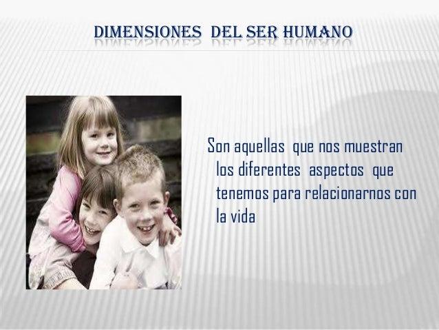 DIMENSIONES DEL SER HUMANOSon aquellas que nos muestranlos diferentes aspectos quetenemos para relacionarnos conla vida